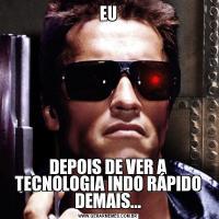 EUDEPOIS DE VER A TECNOLOGIA INDO RÁPIDO DEMAIS...