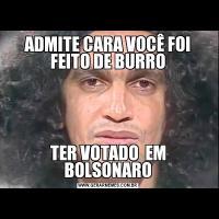 ADMITE CARA VOCÊ FOI FEITO DE BURROTER VOTADO  EM BOLSONARO