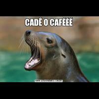 CADÊ O CAFÉÉÉ