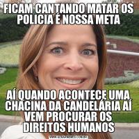 FICAM CANTANDO MATAR OS POLICIA É NOSSA METAAÍ QUANDO ACONTECE UMA CHACINA DA CANDELÁRIA AÍ VEM PROCURAR OS DIREITOS HUMANOS