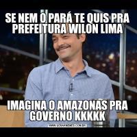 SE NEM O PARÁ TE QUIS PRA PREFEITURA WILON LIMAIMAGINA O AMAZONAS PRA GOVERNO KKKKK