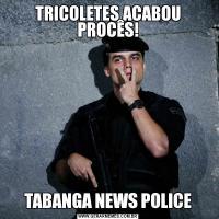 TRICOLETES ACABOU PROCÊS!TABANGA NEWS POLICE