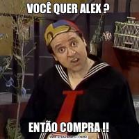 VOCÊ QUER ALEX ?ENTÃO COMPRA !!