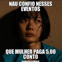 NAU CONFIO NESSES EVENTOSQUE MULHER PAGA 5,00 CONTO