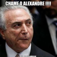 CHAME O ALEXANDRE !!!!