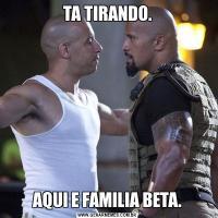 TA TIRANDO.AQUI E FAMILIA BETA.