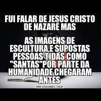 FUI FALAR DE JESUS CRISTO DE NAZARÉ MASAS IMAGENS DE ESCULTURA,E SUPOSTAS PESSOAS TIDAS COMO