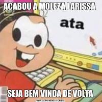 ACABOU A MOLEZA LARISSA SEJA BEM VINDA DE VOLTA