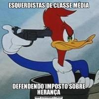 ESQUERDISTAS DE CLASSE MÉDIADEFENDENDO IMPOSTO SOBRE HERANÇA