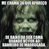 ME CHAMA 3X QUE APAREÇODE BAIXO DA SUA CAMA QUANDO VC FOR AO BANHEIRO DE MADRUGADA.