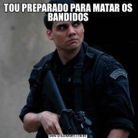 TOU PREPARADO PARA MATAR OS BANDIDOS