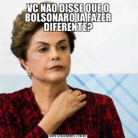 VC NAO DISSE QUE O BOLSONARO IA FAZER DIFERENTE?
