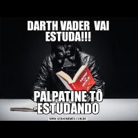 DARTH VADER  VAI ESTUDA!!!PALPATINE TÔ ESTUDANDO