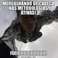 MERGULHANDO DE CABEÇA NAS METODOLOGIAS ATIVAS!FUIIIIIIIIIIIIIIIIIIIII!