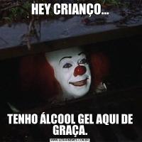 HEY CRIANÇO...TENHO ÁLCOOL GEL AQUI DE GRAÇA.