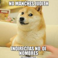NO MANCHES JUDITHINDIRECTAS NO, DI NOMBRES