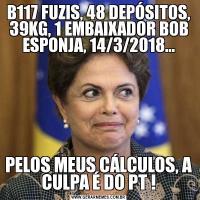 B117 FUZIS, 48 DEPÓSITOS, 39KG, 1 EMBAIXADOR BOB ESPONJA, 14/3/2018...PELOS MEUS CÁLCULOS, A CULPA É DO PT !
