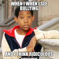 WHEN I WHEN I SEE BULLYINGAND I THINK RIDICULOUS