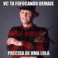 VC TA FOFOCANDO DEMAISPRECISA DE UMA LOLA