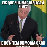 EIS QUE SUA MÃE DESLIGA O PLAY2E VC N TEM MEMORIA CARD