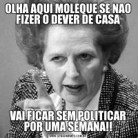OLHA AQUI MOLEQUE SE NAO FIZER O DEVER DE CASAVAI FICAR SEM POLITICAR POR UMA SEMANA!!