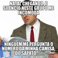 NATAL CHEGANDO, O SILÊNCIO NESTE GRUPO ME INCOMODANINGUÉM ME PERGUNTA O NÚMERO DA MINHA CAMISA, DO SAPATO......