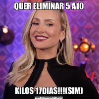QUER ELIMINAR 5 A10KILOS 17DIAS!!!(SIM)