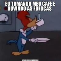 EU TOMANDO MEU CAFÉ E OUVINDO AS FOFOCAS