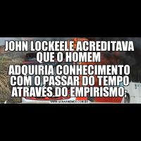 JOHN LOCKEELE ACREDITAVA QUE O HOMEM ADQUIRIA CONHECIMENTO COM O PASSAR DO TEMPO ATRAVÉS DO EMPIRISMO;