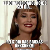 FELICIDADES CAROL HOJE É SEU DIA...FELIZ DIA DAS BRUXAS KKKKKKK!!!