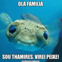 OLA FAMILIASOU THAMIRES, VIREI PEIXE!