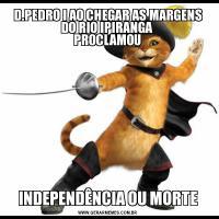 D.PEDRO I AO CHEGAR AS MARGENS DO RIO IPIRANGA   PROCLAMOU INDEPENDÊNCIA OU MORTE