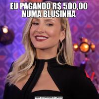 EU PAGANDO R$ 500,00 NUMA BLUSINHA