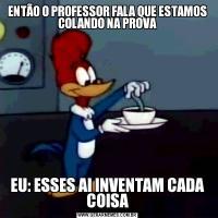 ENTÃO O PROFESSOR FALA QUE ESTAMOS COLANDO NA PROVAEU: ESSES AI INVENTAM CADA COISA