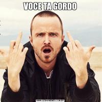VOCE TA GORDO