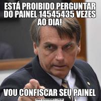 ESTÁ PROIBIDO PERGUNTAR DO PAINEL 14545435 VEZES AO DIA!VOU CONFISCAR SEU PAINEL
