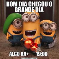 BOM DIA CHEGOU O GRANDE DIAALGO AA+       19:00