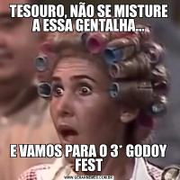 TESOURO, NÃO SE MISTURE A ESSA GENTALHA...E VAMOS PARA O 3* GODOY FEST