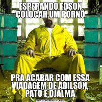 ESPERANDO EDSON COLOCAR UM PORNÔPRA ACABAR COM ESSA VIADAGEM DE ADILSON, PATO E DJALMA