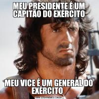 MEU PRESIDENTE É UM CAPITÃO DO EXÉRCITOMEU VICE É UM GENERAL DO EXÉRCITO