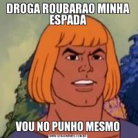 DROGA ROUBARAO MINHA ESPADAVOU NO PUNHO MESMO