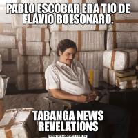 PABLO ESCOBAR ERA TIO DE FLÁVIO BOLSONARO.TABANGA NEWS REVELATIONS