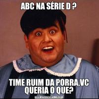 ABC NA SÉRIE D ?TIME RUIM DA PORRA,VC QUERIA O QUE?