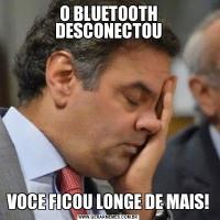 O BLUETOOTH DESCONECTOUVOCE FICOU LONGE DE MAIS!