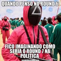 QUANDO PENSO NO ROUND 6FICO IMAGINANDO COMO SERIA O ROUND 7 NA POLITICA
