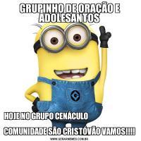 GRUPINHO DE ORAÇÃO E ADOLESANTOSHOJE NO GRUPO CENÁCULO                                    COMUNIDADE SÃO CRISTÓVÃO VAMOS!!!!
