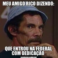MEU AMIGO RICO DIZENDO:QUE ENTROU NA FEDERAL COM DEDICAÇÃO