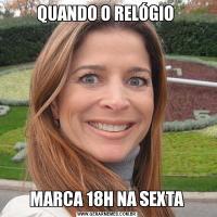 QUANDO O RELÓGIO MARCA 18H NA SEXTA