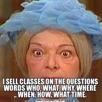 I SELL CLASSES ON THE QUESTIONS WORDS WHO, WHAT, WHY, WHERE ,, WHEN, HOW, WHAT TIME.