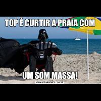 TOP É CURTIR A PRAIA COMUM SOM MASSA!